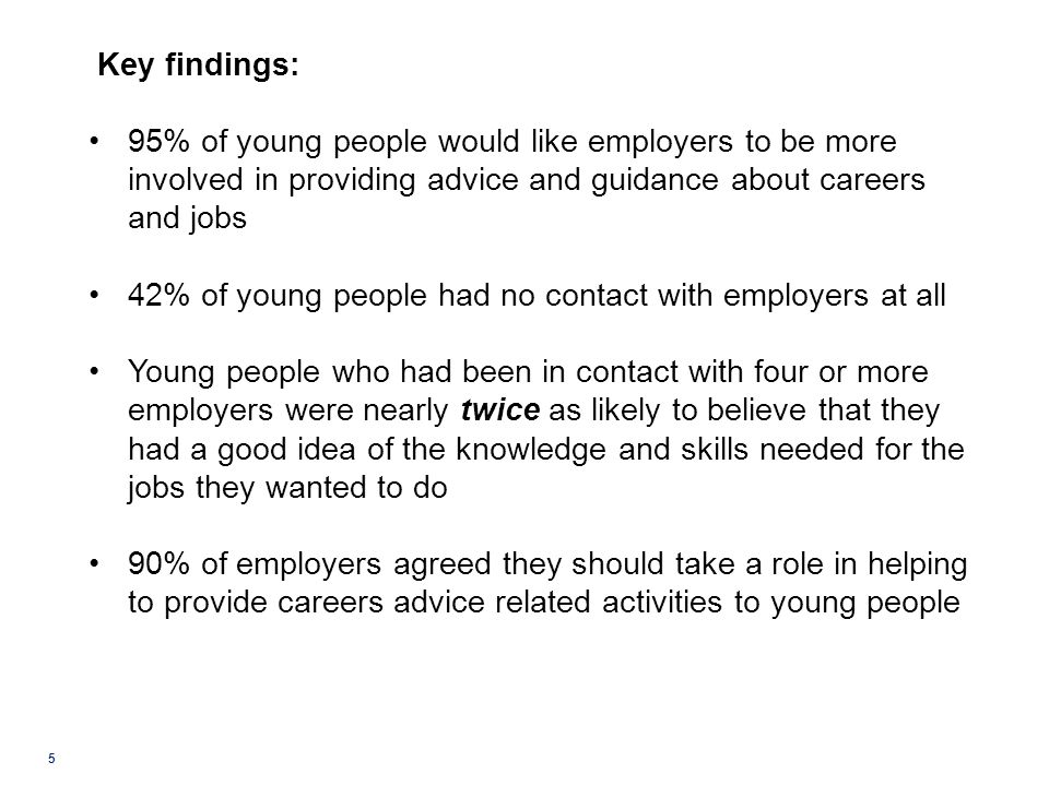 5 Key findings: 95% of young people would like employers to be more involved in providing advice and guidance about careers and jobs 42% of young peop