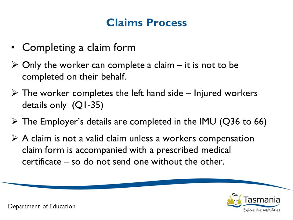 Department of Education Claims Process Completing a claim form  Only the worker can complete a claim – it is not to be completed on their behalf.  T