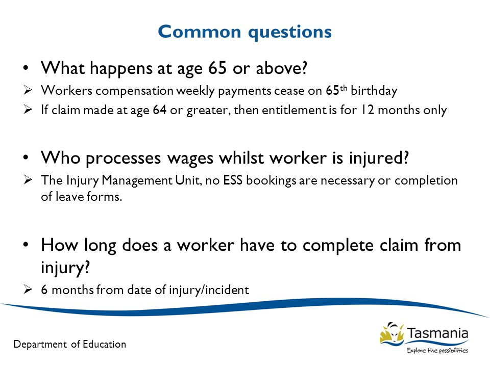 Department of Education Common questions What happens at age 65 or above?  Workers compensation weekly payments cease on 65 th birthday  If claim ma