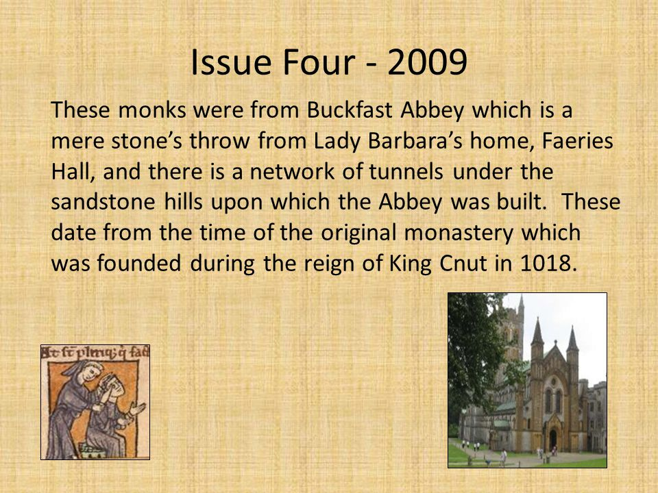 Issue Four - 2009 These monks were from Buckfast Abbey which is a mere stone's throw from Lady Barbara's home, Faeries Hall, and there is a network of tunnels under the sandstone hills upon which the Abbey was built.