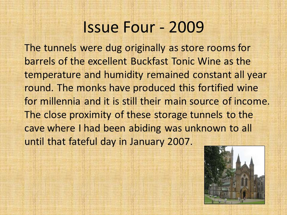 Issue Four - 2009 The tunnels were dug originally as store rooms for barrels of the excellent Buckfast Tonic Wine as the temperature and humidity remained constant all year round.