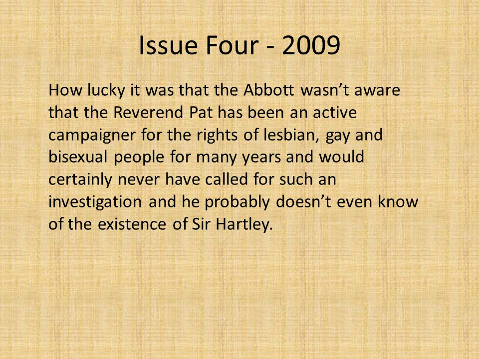 Issue Four - 2009 How lucky it was that the Abbott wasn't aware that the Reverend Pat has been an active campaigner for the rights of lesbian, gay and bisexual people for many years and would certainly never have called for such an investigation and he probably doesn't even know of the existence of Sir Hartley.