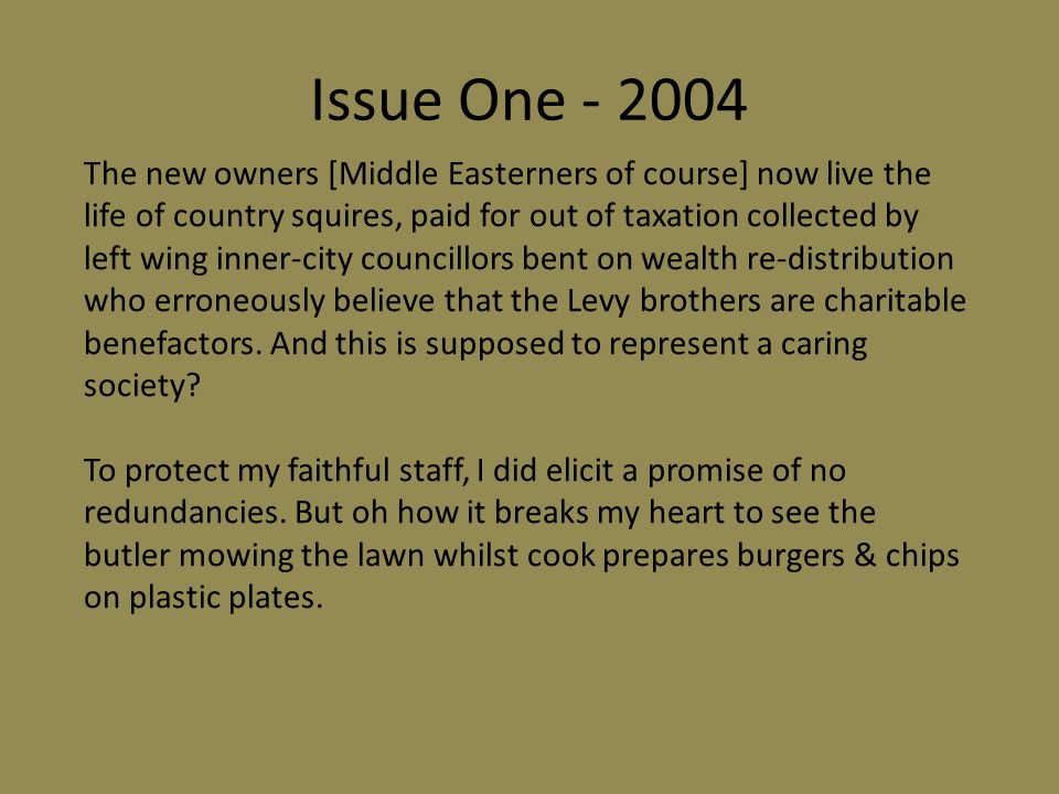 Issue One - 2004 The new owners [Middle Easterners of course] now live the life of country squires, paid for out of taxation collected by left wing inner-city councillors bent on wealth re-distribution who erroneously believe that the Levy brothers are charitable benefactors.