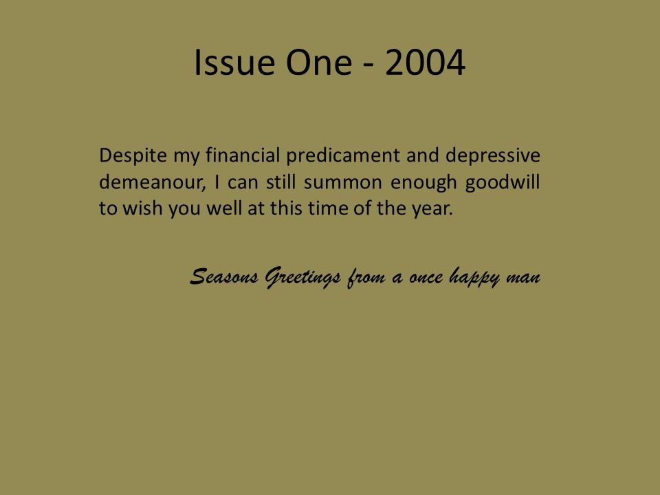 Issue One - 2004 Despite my financial predicament and depressive demeanour, I can still summon enough goodwill to wish you well at this time of the year.