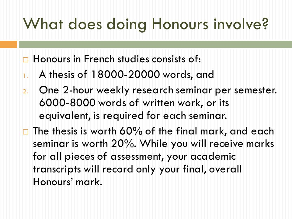 Thesis  The Honours thesis constitutes an original piece of research in a field that can be supervised by a member of staff.