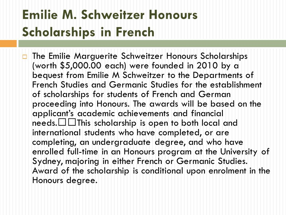 Emilie M. Schweitzer Honours Scholarships in French  The Emilie Marguerite Schweitzer Honours Scholarships (worth $5,000.00 each) were founded in 201