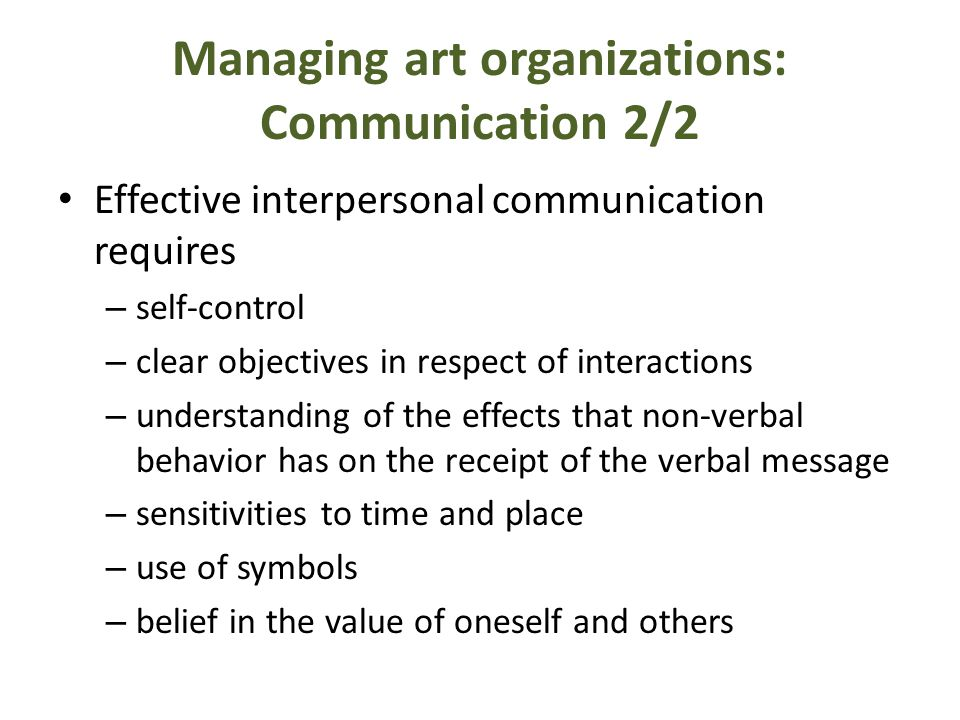 Managing art organizations: Communication 2/2 Effective interpersonal communication requires – self-control – clear objectives in respect of interactions – understanding of the effects that non-verbal behavior has on the receipt of the verbal message – sensitivities to time and place – use of symbols – belief in the value of oneself and others