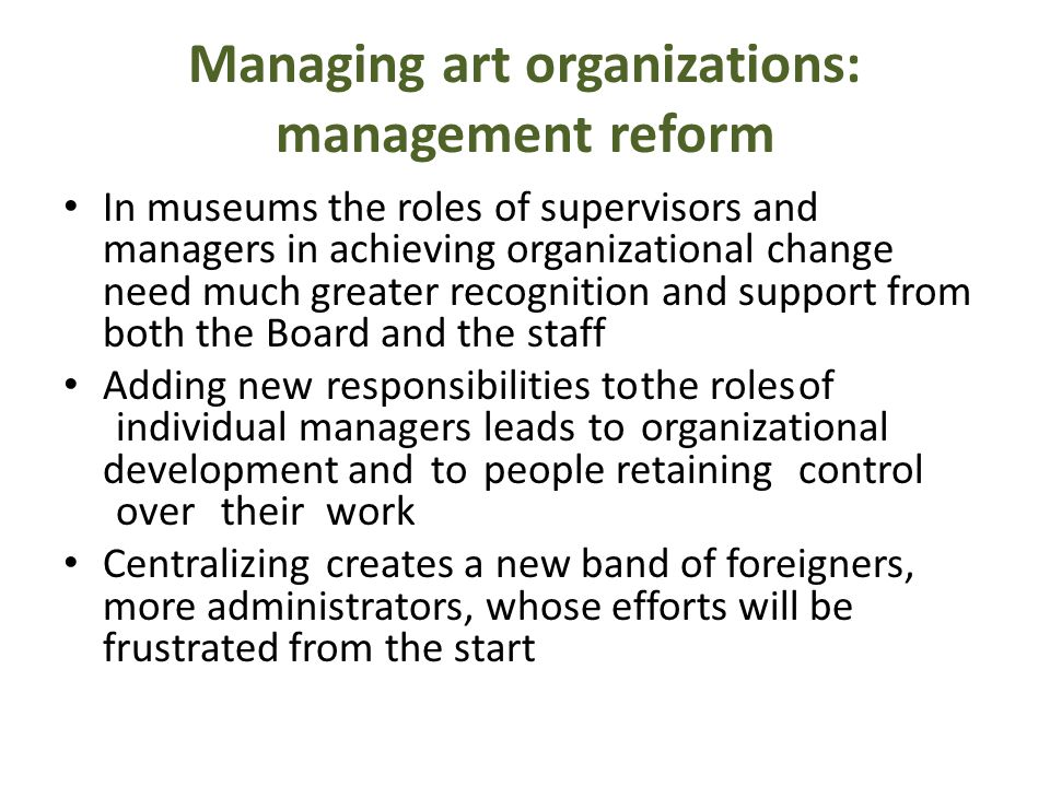 Managing art organizations: management reform In museums the roles of supervisors and managers in achieving organizational change need much greater recognition and support from both the Board and the staff Adding newresponsibilities tothe rolesof individual managersleadstoorganizational development andtopeople retainingcontrol overtheirwork Centralizingcreates a new band of foreigners, more administrators, whose efforts will be frustrated from the start