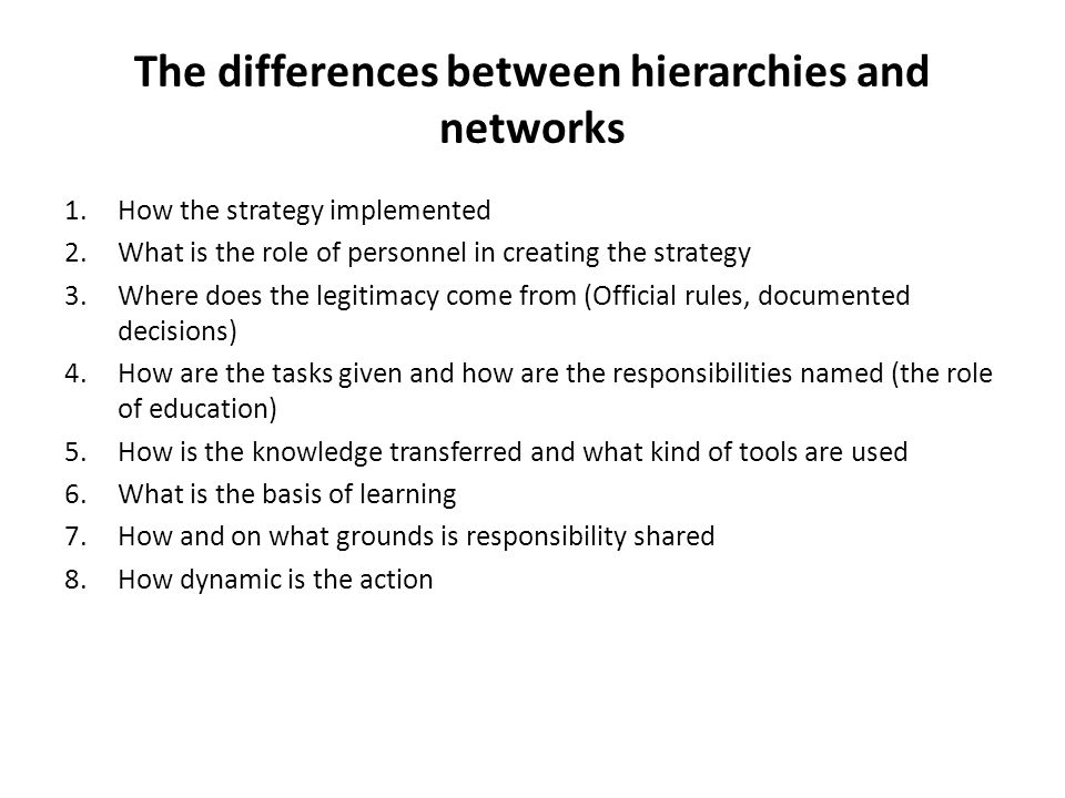 The differences between hierarchies and networks 1.How the strategy implemented 2.What is the role of personnel in creating the strategy 3.Where does the legitimacy come from (Official rules, documented decisions) 4.How are the tasks given and how are the responsibilities named (the role of education) 5.How is the knowledge transferred and what kind of tools are used 6.What is the basis of learning 7.How and on what grounds is responsibility shared 8.How dynamic is the action