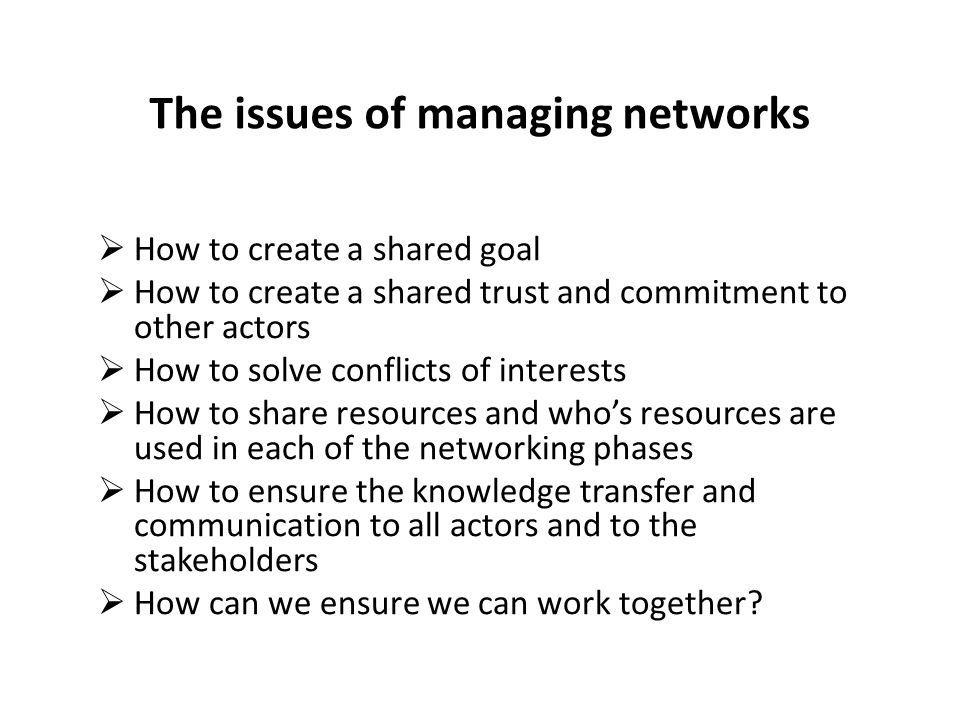 The issues of managing networks  How to create a shared goal  How to create a shared trust and commitment to other actors  How to solve conflicts of interests  How to share resources and who's resources are used in each of the networking phases  How to ensure the knowledge transfer and communication to all actors and to the stakeholders  How can we ensure we can work together