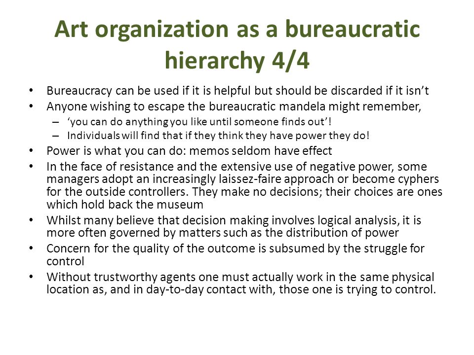 Art organization as a bureaucratic hierarchy 4/4 Bureaucracy can be used if it is helpful but should be discarded if it isn't Anyone wishing to escape the bureaucratic mandela might remember, – 'you can do anything you like until someone finds out'.