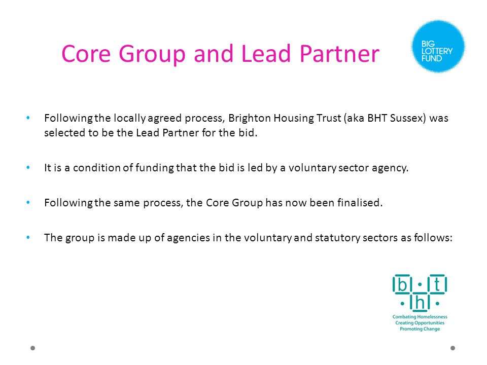Core Group and Lead Partner Following the locally agreed process, Brighton Housing Trust (aka BHT Sussex) was selected to be the Lead Partner for the