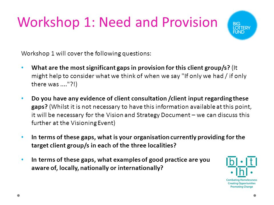 Workshop 1: Need and Provision Workshop 1 will cover the following questions: What are the most significant gaps in provision for this client group/s?