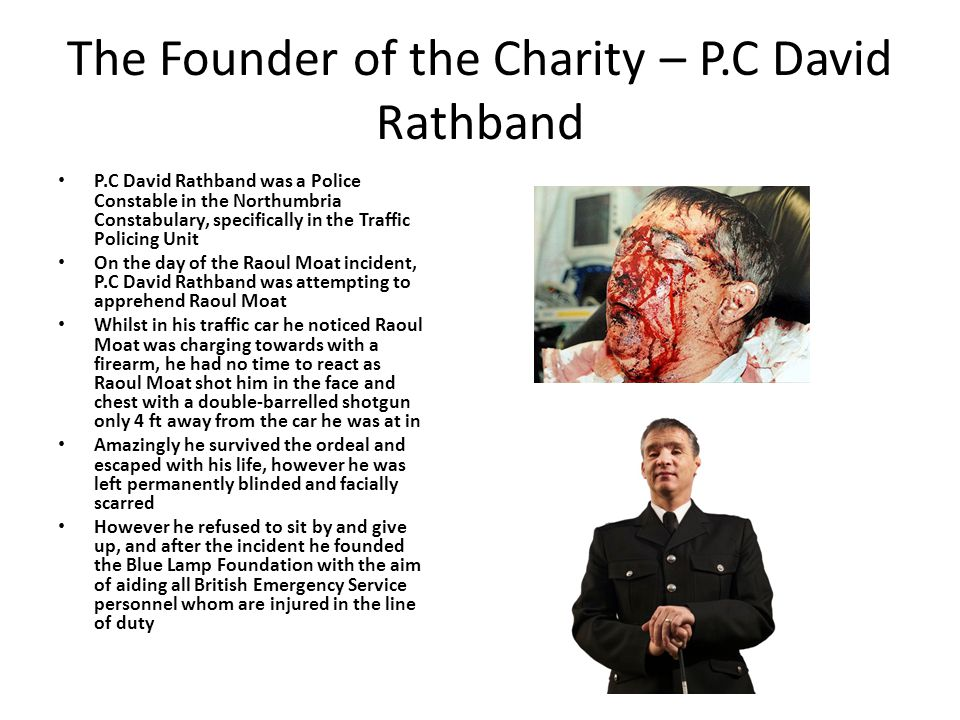 The Founder of the Charity – P.C David Rathband P.C David Rathband was a Police Constable in the Northumbria Constabulary, specifically in the Traffic Policing Unit On the day of the Raoul Moat incident, P.C David Rathband was attempting to apprehend Raoul Moat Whilst in his traffic car he noticed Raoul Moat was charging towards with a firearm, he had no time to react as Raoul Moat shot him in the face and chest with a double-barrelled shotgun only 4 ft away from the car he was at in Amazingly he survived the ordeal and escaped with his life, however he was left permanently blinded and facially scarred However he refused to sit by and give up, and after the incident he founded the Blue Lamp Foundation with the aim of aiding all British Emergency Service personnel whom are injured in the line of duty