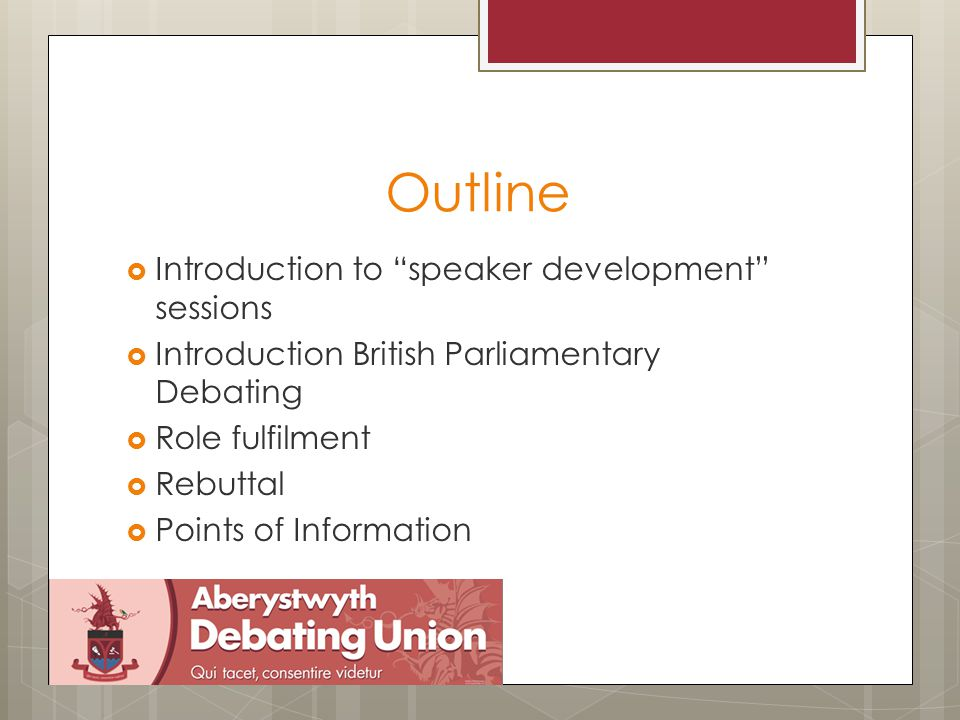 Outline  Introduction to speaker development sessions  Introduction British Parliamentary Debating  Role fulfilment  Rebuttal  Points of Information