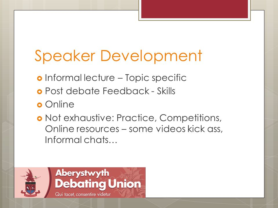 British Parliamentary Debating Format  4 teams of 2  Speeches - 5 mins  Aim to win – (nicely)  Motion is announced  15 minutes to prepare  Have the debate  Adjudication  Feedback - Call