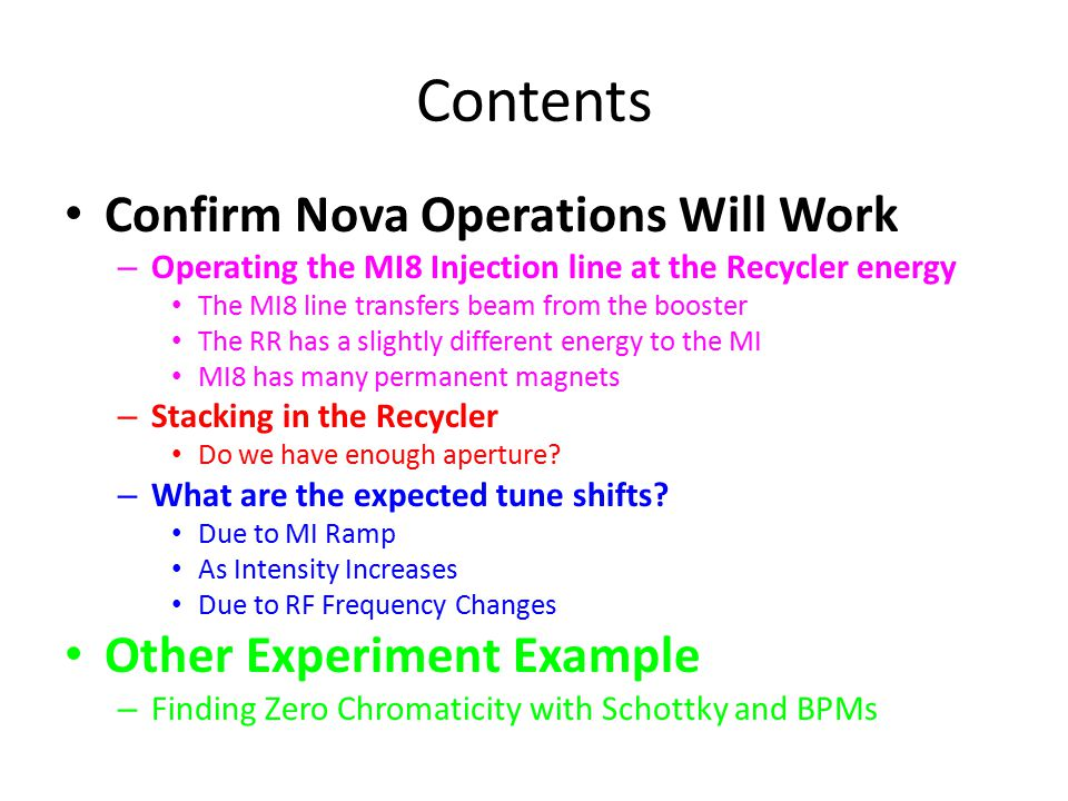 Contents Confirm Nova Operations Will Work – Operating the MI8 Injection line at the Recycler energy The MI8 line transfers beam from the booster The RR has a slightly different energy to the MI MI8 has many permanent magnets – Stacking in the Recycler Do we have enough aperture.