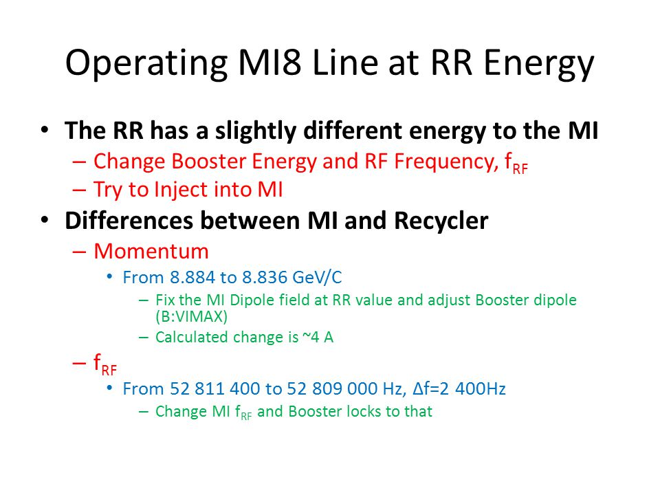 Operating MI8 Line at RR Energy The RR has a slightly different energy to the MI – Change Booster Energy and RF Frequency, f RF – Try to Inject into MI Differences between MI and Recycler – Momentum From 8.884 to 8.836 GeV/C – Fix the MI Dipole field at RR value and adjust Booster dipole (B:VIMAX) – Calculated change is ~4 A – f RF From 52 811 400 to 52 809 000 Hz, ∆f=2 400Hz – Change MI f RF and Booster locks to that