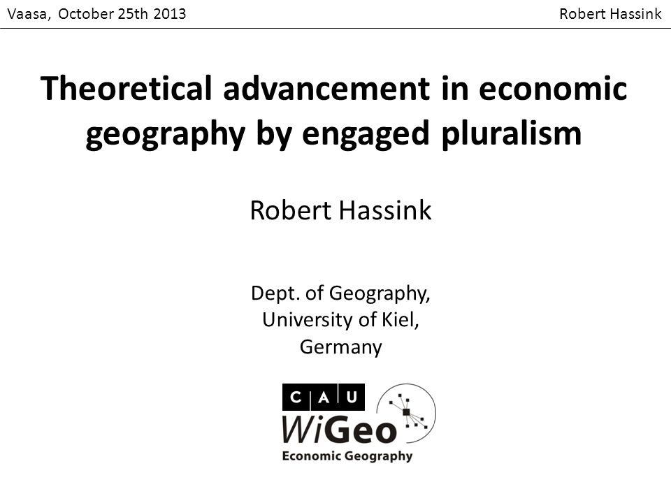 Vaasa, October 25th 2013 Robert Hassink Theoretical advancement in economic geography by engaged pluralism Robert Hassink Dept.