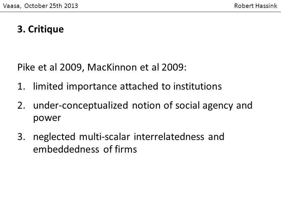 Vaasa, October 25th 2013 Robert Hassink 3. Critique Pike et al 2009, MacKinnon et al 2009: 1.limited importance attached to institutions 2.under-conce