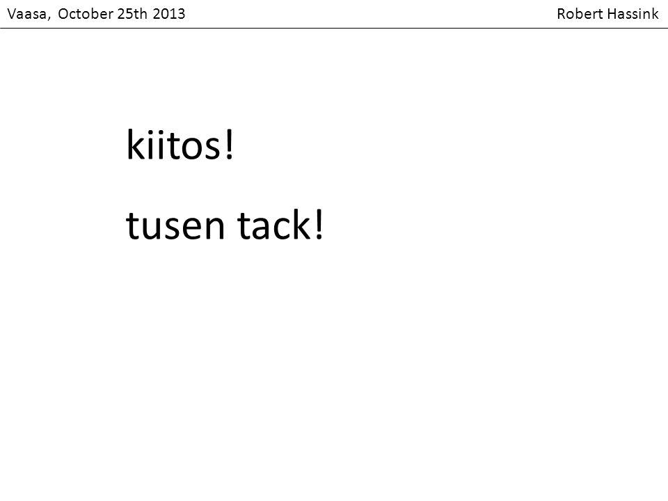 Vaasa, October 25th 2013 Robert Hassink kiitos! tusen tack!
