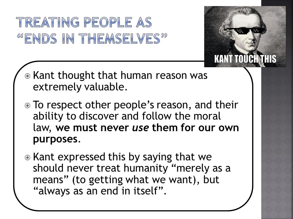  Kant thought that human reason was extremely valuable.  To respect other people's reason, and their ability to discover and follow the moral law, w