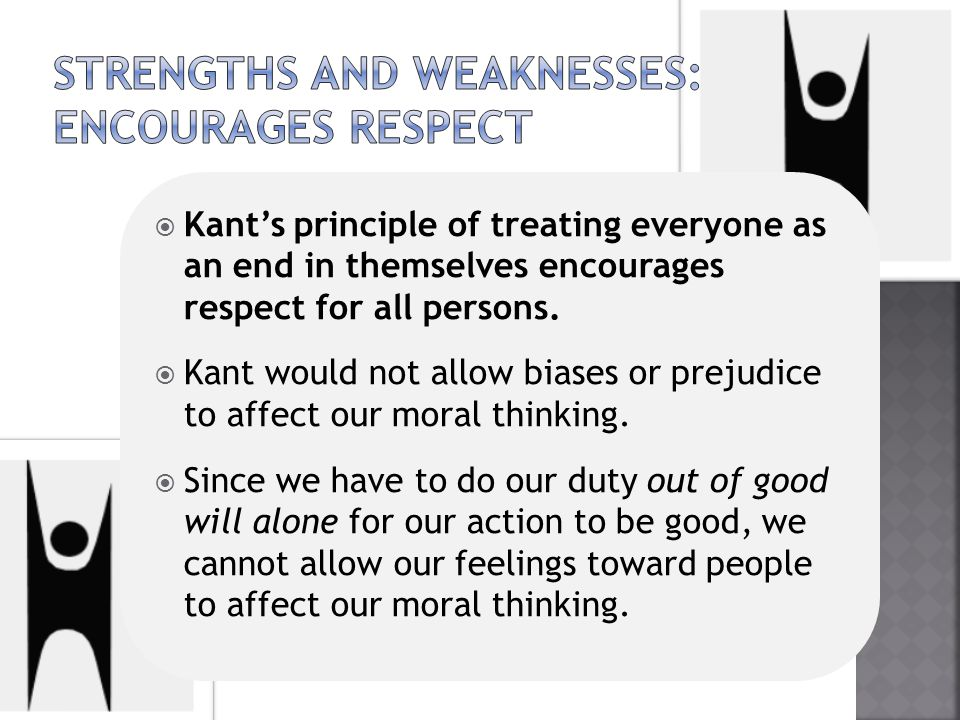  Kant's principle of treating everyone as an end in themselves encourages respect for all persons.  Kant would not allow biases or prejudice to affe
