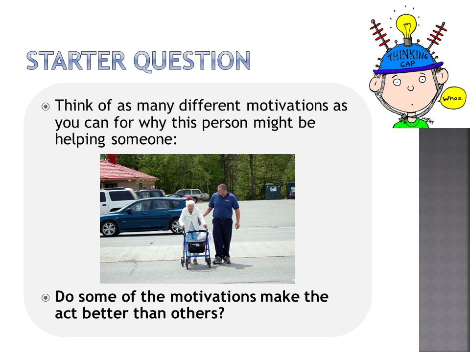  Think of as many different motivations as you can for why this person might be helping someone:  Do some of the motivations make the act better tha