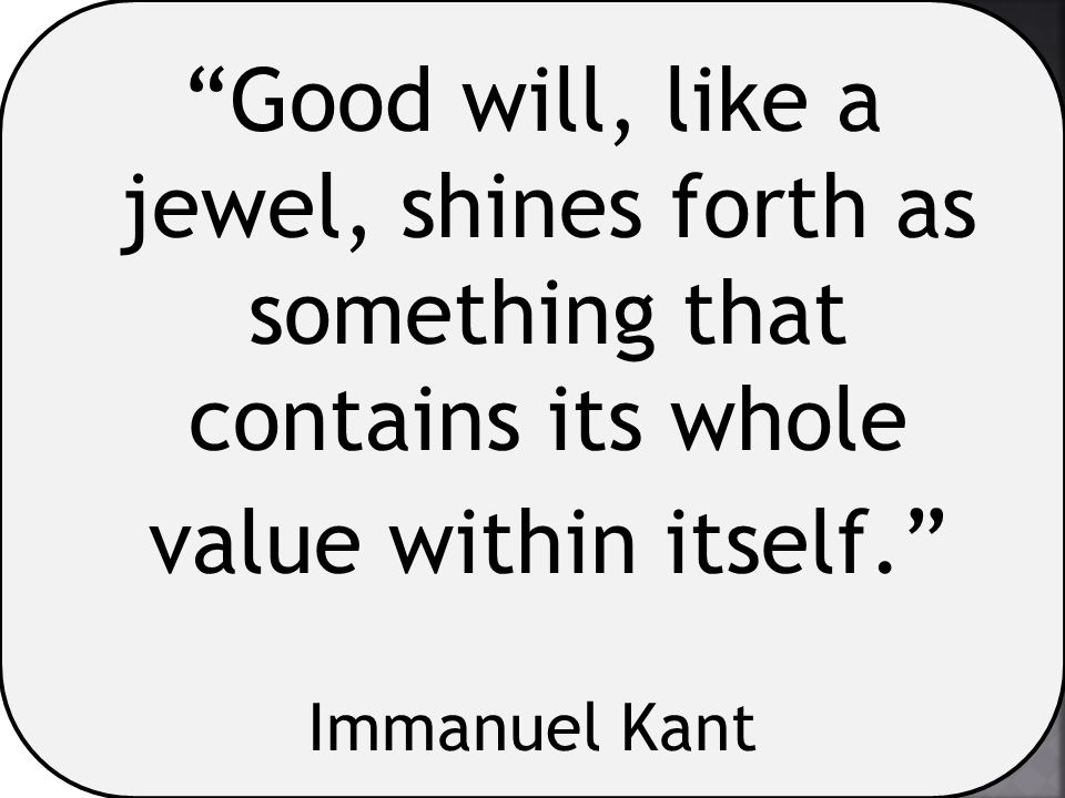"""""""Good will, like a jewel, shines forth as something that contains its whole value within itself."""" Immanuel Kant"""