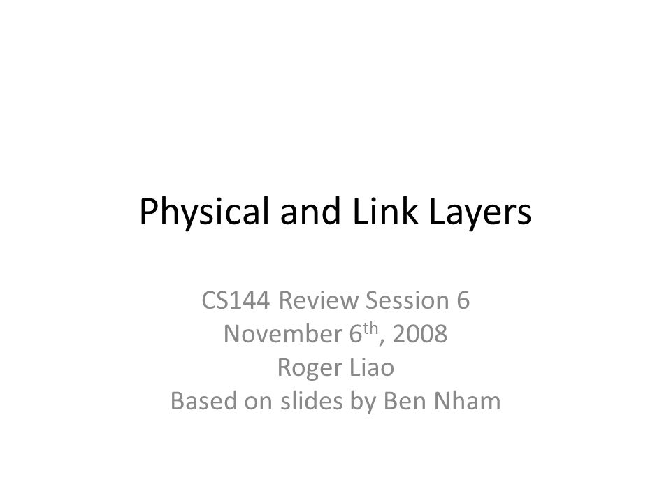 Physical and Link Layers CS144 Review Session 6 November 6 th, 2008 Roger Liao Based on slides by Ben Nham