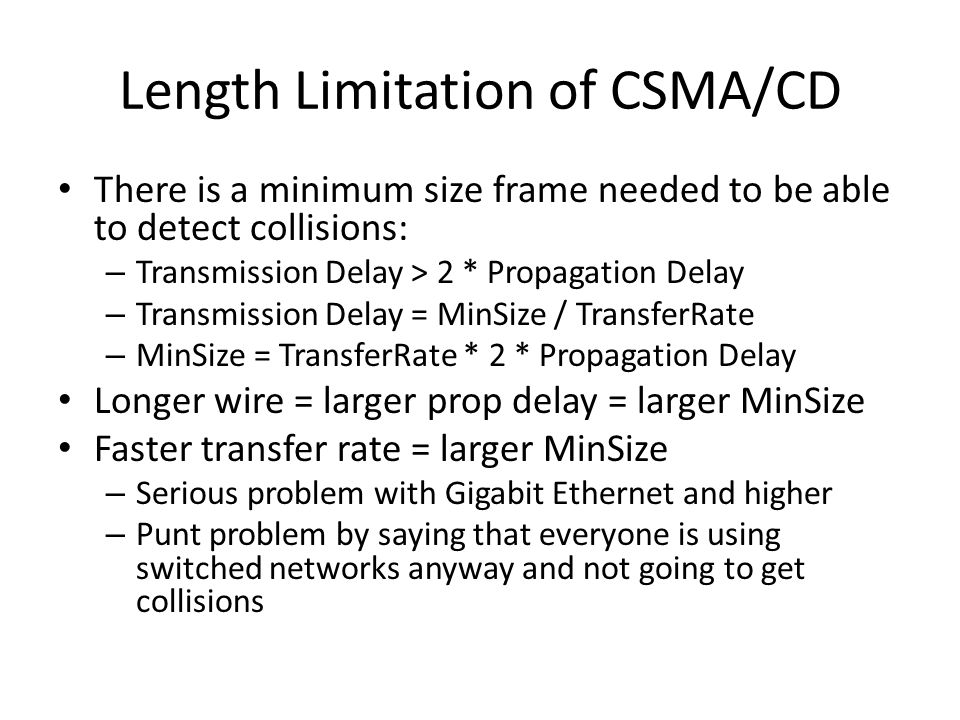 Length Limitation of CSMA/CD There is a minimum size frame needed to be able to detect collisions: – Transmission Delay > 2 * Propagation Delay – Transmission Delay = MinSize / TransferRate – MinSize = TransferRate * 2 * Propagation Delay Longer wire = larger prop delay = larger MinSize Faster transfer rate = larger MinSize – Serious problem with Gigabit Ethernet and higher – Punt problem by saying that everyone is using switched networks anyway and not going to get collisions