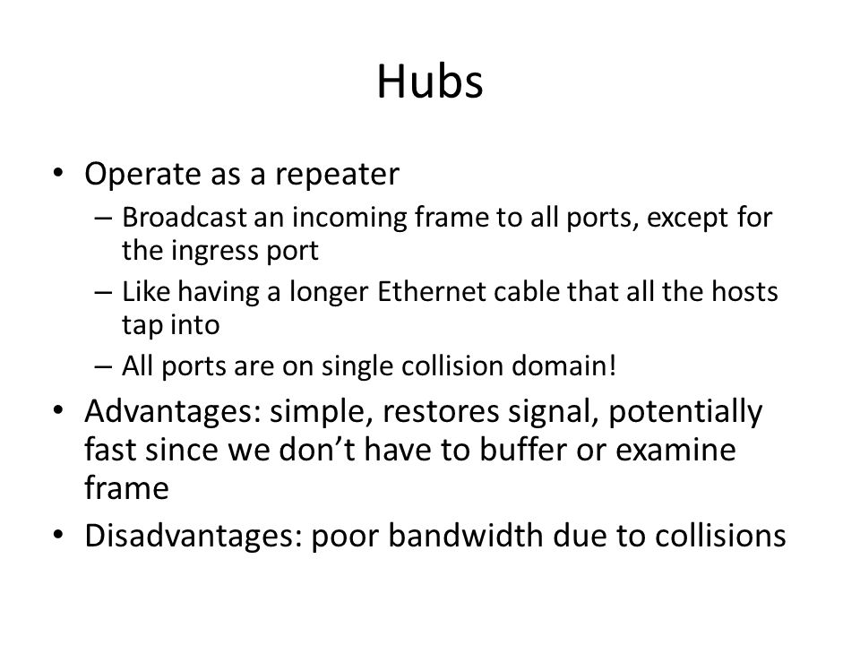 Hubs Operate as a repeater – Broadcast an incoming frame to all ports, except for the ingress port – Like having a longer Ethernet cable that all the hosts tap into – All ports are on single collision domain.
