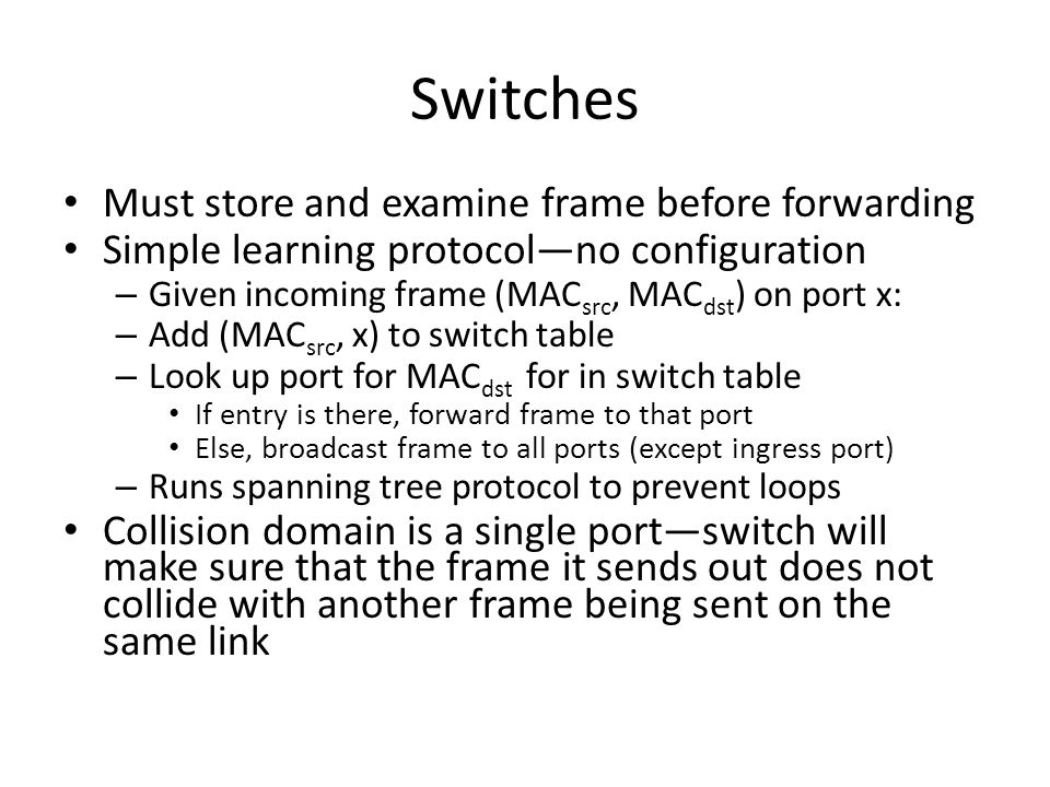 Switches Must store and examine frame before forwarding Simple learning protocol—no configuration – Given incoming frame (MAC src, MAC dst ) on port x: – Add (MAC src, x) to switch table – Look up port for MAC dst for in switch table If entry is there, forward frame to that port Else, broadcast frame to all ports (except ingress port) – Runs spanning tree protocol to prevent loops Collision domain is a single port—switch will make sure that the frame it sends out does not collide with another frame being sent on the same link