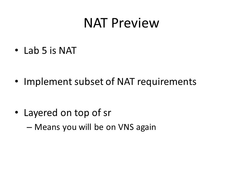 NAT Preview Lab 5 is NAT Implement subset of NAT requirements Layered on top of sr – Means you will be on VNS again