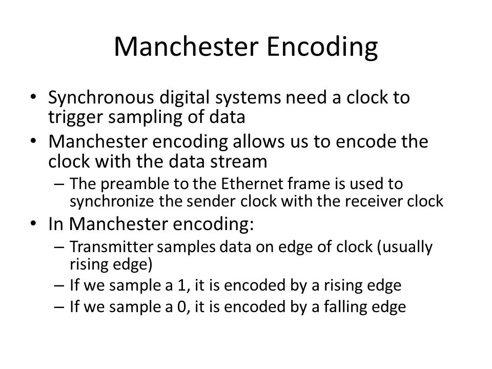 Manchester Encoding Synchronous digital systems need a clock to trigger sampling of data Manchester encoding allows us to encode the clock with the data stream – The preamble to the Ethernet frame is used to synchronize the sender clock with the receiver clock In Manchester encoding: – Transmitter samples data on edge of clock (usually rising edge) – If we sample a 1, it is encoded by a rising edge – If we sample a 0, it is encoded by a falling edge