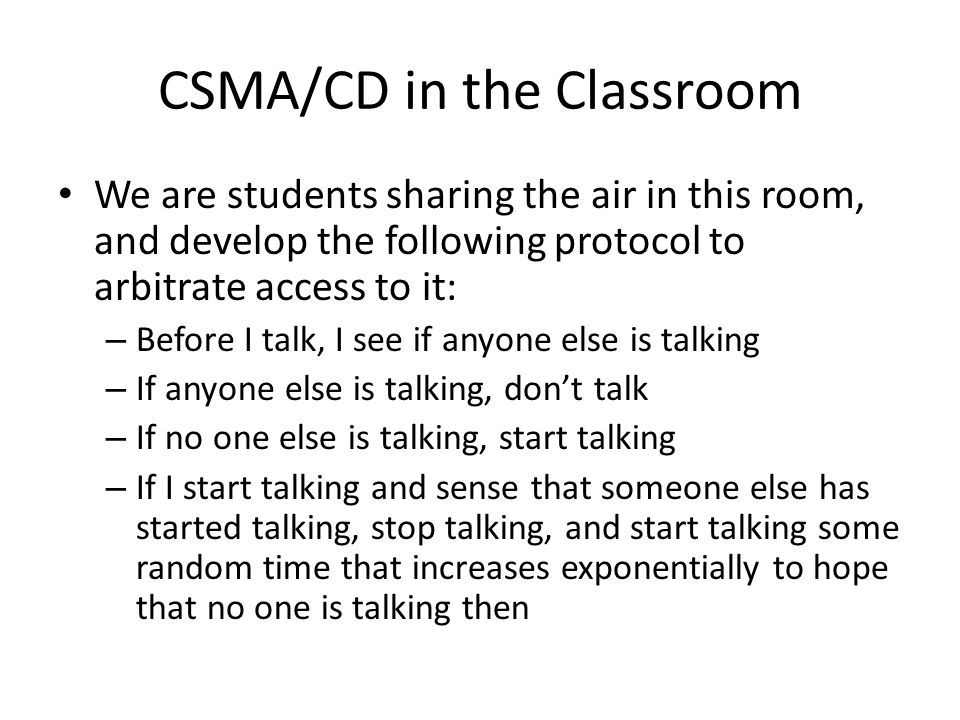 CSMA/CD in the Classroom We are students sharing the air in this room, and develop the following protocol to arbitrate access to it: – Before I talk, I see if anyone else is talking – If anyone else is talking, don't talk – If no one else is talking, start talking – If I start talking and sense that someone else has started talking, stop talking, and start talking some random time that increases exponentially to hope that no one is talking then