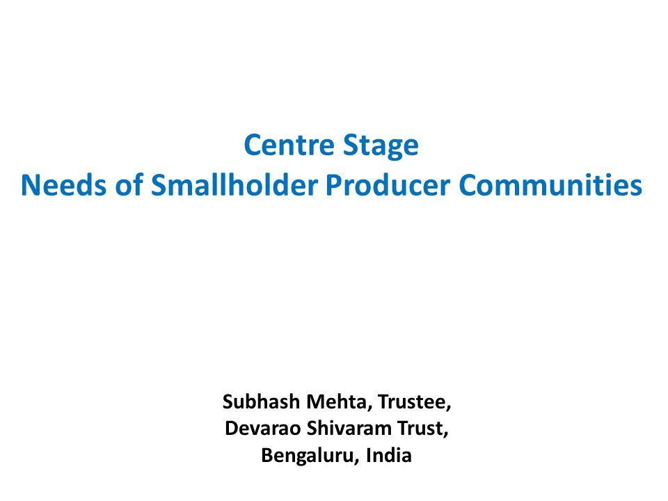 Subhash Mehta, Trustee, Devarao Shivaram Trust, Bengaluru, India Centre Stage Needs of Smallholder Producer Communities
