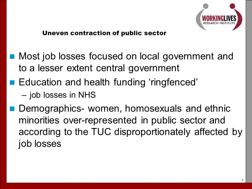 Uneven contraction of public sector Most job losses focused on local government and to a lesser extent central government Education and health funding 'ringfenced' –job losses in NHS Demographics- women, homosexuals and ethnic minorities over-represented in public sector and according to the TUC disproportionately affected by job losses 5