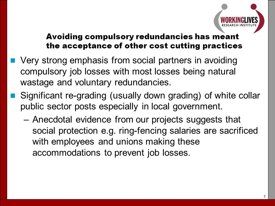 Avoiding compulsory redundancies has meant the acceptance of other cost cutting practices Very strong emphasis from social partners in avoiding compulsory job losses with most losses being natural wastage and voluntary redundancies.
