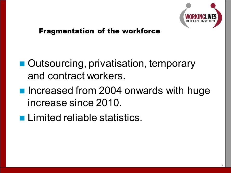Fragmentation of the workforce Outsourcing, privatisation, temporary and contract workers.