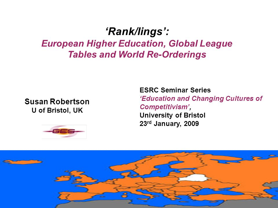 'Rank/lings': European Higher Education, Global League Tables and World Re-Orderings ESRC Seminar Series 'Education and Changing Cultures of Competitivism', University of Bristol 23 rd January, 2009 Susan Robertson U of Bristol, UK