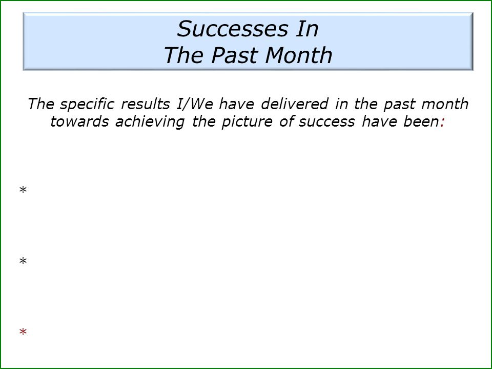 Successes In The Past Month The specific results I/We have delivered in the past month towards achieving the picture of success have been: *