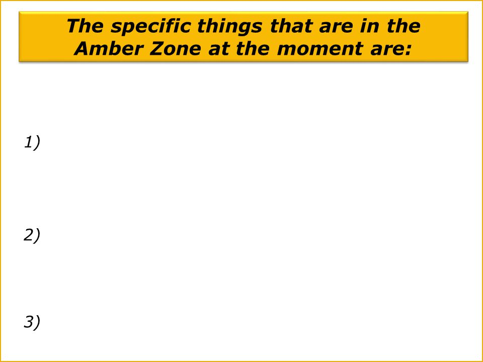 1) 2) 3) The specific things that are in the Amber Zone at the moment are: