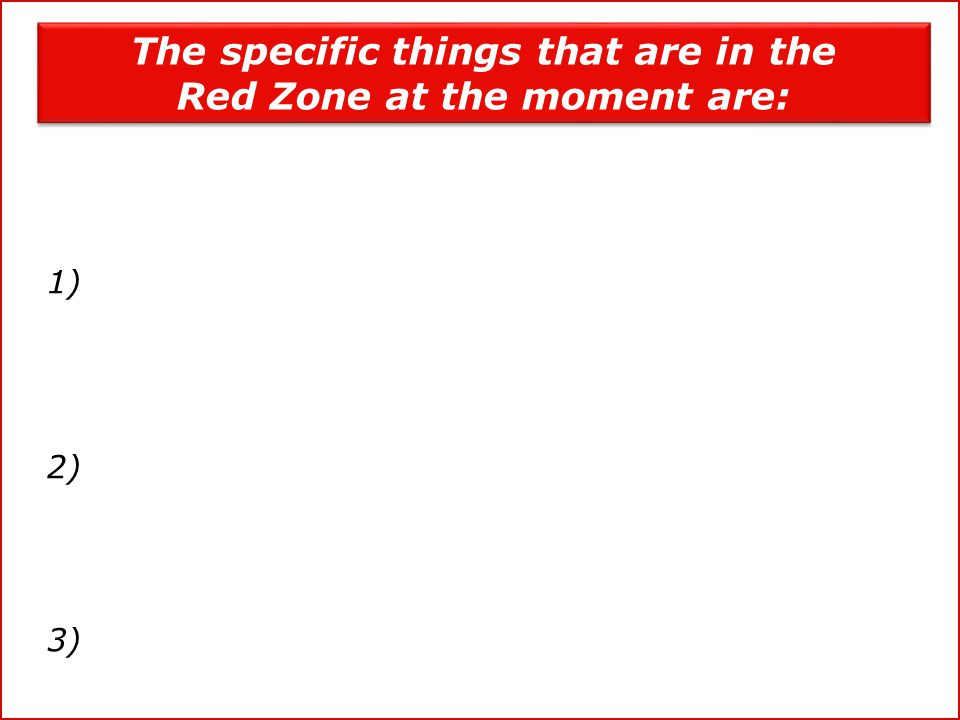 1) 2) 3) The specific things that are in the Red Zone at the moment are: