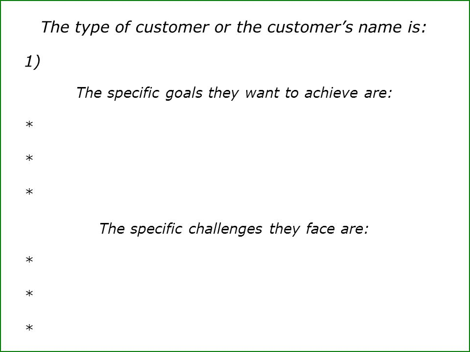 The type of customer or the customer's name is: 1) The specific goals they want to achieve are: * The specific challenges they face are: *