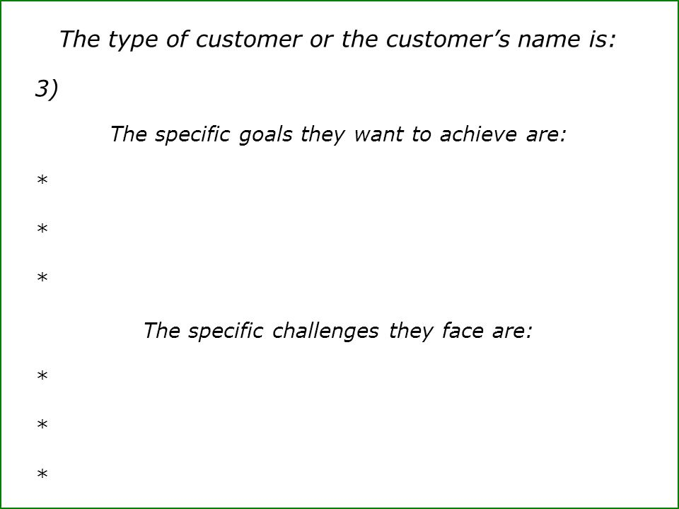 The type of customer or the customer's name is: 3) The specific goals they want to achieve are: * The specific challenges they face are: *