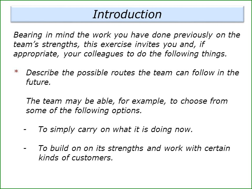 Introduction Bearing in mind the work you have done previously on the team's strengths, this exercise invites you and, if appropriate, your colleagues