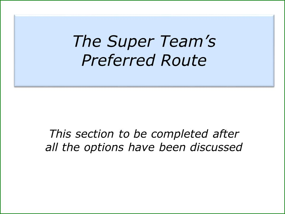 This section to be completed after all the options have been discussed The Super Team's Preferred Route The Super Team's Preferred Route