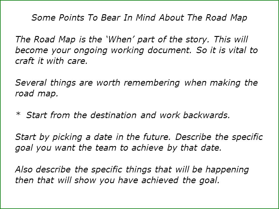 Some Points To Bear In Mind About The Road Map The Road Map is the 'When' part of the story. This will become your ongoing working document. So it is