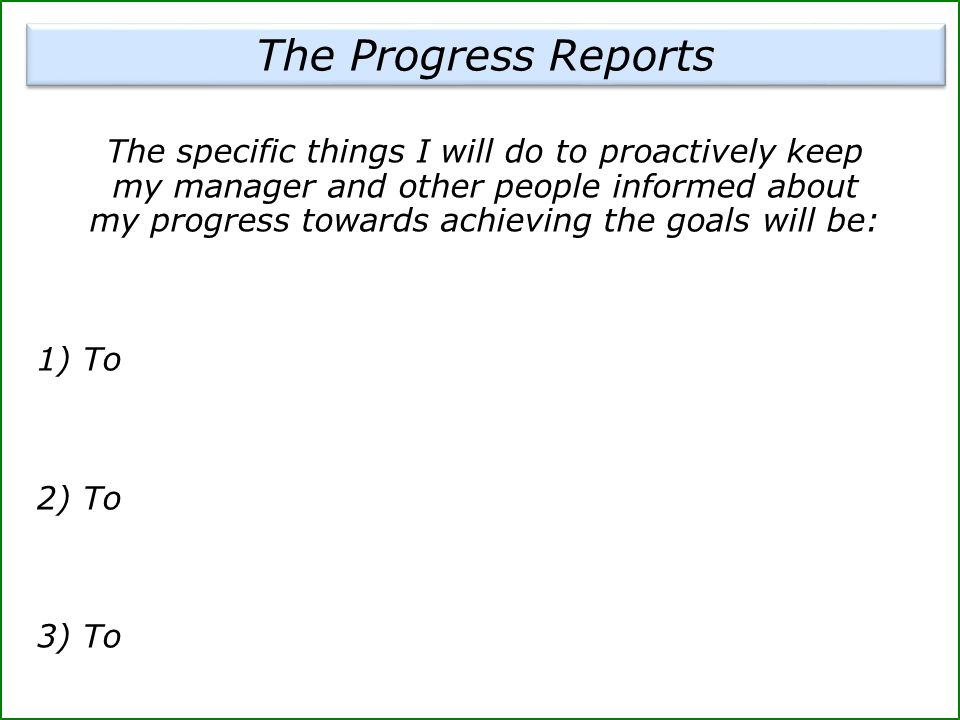 The Progress Reports The specific things I will do to proactively keep my manager and other people informed about my progress towards achieving the go
